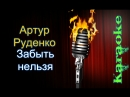 Артур Руденко - Забыть нельзя ( караоке )