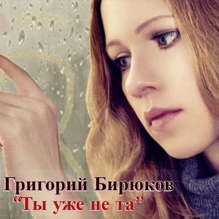 Григорий Бирюков – «Ты уже не та»