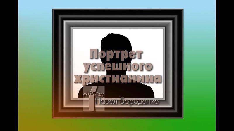 Портрет успешного христианина Павел Бороденко 29.04.2017.