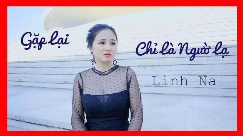 GẶP LẠI CHỈ LÀ NGƯỜI LẠ [MV 4K] -LINH NA