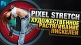 Художественное Растягивание Пикселей в Фотошопе Уроки Фотошопа Фото Лифт