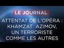 Attentat de l'Opéra : Khamzat Azimov, un terroriste comme les autres - Journal du lundi 14 mai 2018