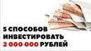 ТОП 5 способов вложить 2 миллиона рублей Куда инвестировать 2000000 чтобы заработать