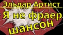 Эльдар Артист песня Я не фраер шикарные песни блатняк шансон лучшее популярные русские клипы