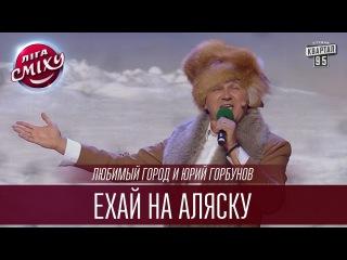 Любимый город и Юрий Горбунов - Ехай на Аляску | Лига Смеха 2016, Второй полуфинал