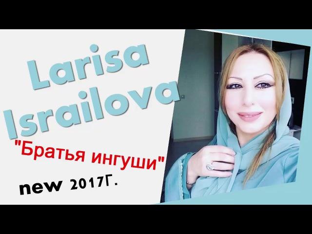 ЛАРИСА ИСРАИЛОВА БРАТЬЯ ИНГУШИ ЧЕЧЕНСКИЙ ХИТ 2017г.