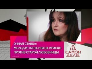 На самом деле. Очная ставка: молодая жена Ивана Краско против старой любовницы - 31.07.2018