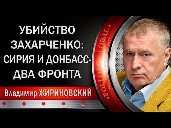 Владимир ЖИРИНОВСКИЙ. УБИСТВО ЗАХАРЧЕНКО: СИРИЯ И ДОНБАСС - ДВА ФРОНТА.