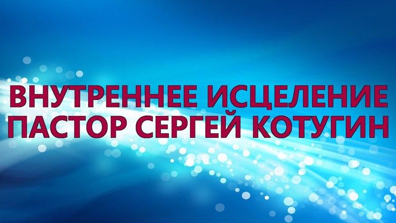 Пастор Сергей Котугин - Внутреннее исцеление - 15.04.2018