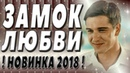 ПРЕКРАСНАЯ ПРЕМЬЕРА 2018 ЗАМОК ЛЮБВИ Русские мелодрамы 2018 новинки,русские фильмы 2018 HD