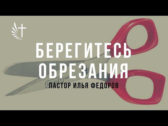 БЕРЕГИТЕСЬ ОБРЕЗАНИЯ. Пастор Илья Федоров. 20 августа 2017 г.
