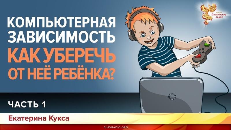 Компьютерная зависимость Как уберечь от неё ребенка Екатерина Кукса Часть 1