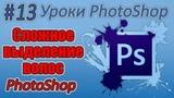 Как научиться фотошопить – урок #13 сложное выделение волос в фотошопе ǀ учеба photoshop CC 2018