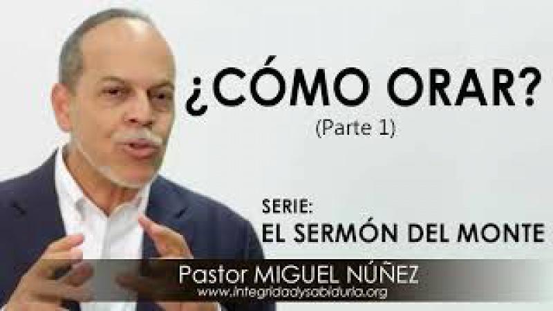 ¿CÓMO ORAR parte 1 Pastor Miguel Núñez Predicaciones estudios bíblicos