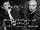 Denis Miniahmetov feat Kast - Стань взрослой (sound prod. Valentine Khaynus)