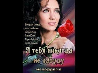 Я тебя никогда не забуду (2013) Русская мелодрама «Я тебя никогда не забуду» [фильм онлайн]