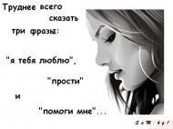 """Труднее всего сказать три фразы: """"я тебя люблю"""", """"прости"""" и """"помоги мне""""..."""