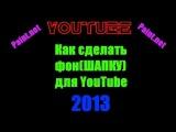 Как сделать фон(шапку) для YouTube 2013