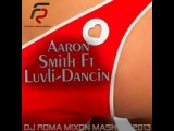 Aaron Smith feat. Luvli - Dancin (Dj Roma Mixon Mash Up 2013)