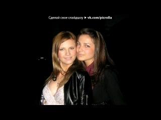 «МЫ*» под музыку Подружка моя,Алёнка !!! -  - Моя самая любимая, самая офигенная!самая самая!я очень тебя люблю ..ти для меня всё!обожаю тебе,как хорошо что ты у меня есть! моя лучшая подруга!люблю тебя сильно!!!!.mp3. Picrolla