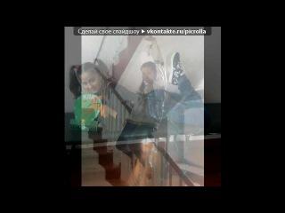 «Я с Валюшкой!))))))))))))))» под музыку песня про лучших друзей) - Анечка,Ирка, Машенька,Ден, Димка, Рустик, Катька, Сталин, Наташа,Серёжа,Алла,Светка,Лёшка,Настя,Крис, Вика, Рома, Катечка,Лера,Ксюша,Арина,Крис,Аня!!! Я вас очень, очень всех люблю...спасибо за всё :*. Picrolla