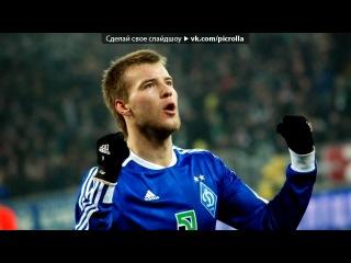 «Со стены Андрей Ярмоленко» под музыку Гимн Украины (EURO 2012) - Україно,вперед. Picrolla