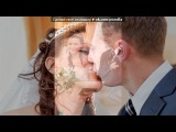 «наша свадьба 01.06.2011» под музыку Чай вдвоем - Белое платье -белая фата.. Picrolla
