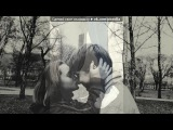 «дурачимся как дети,целуемся как взрослые©» под музыку Дан Балан - До утра снова ты и я... Picrolla