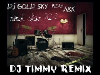 DJ GOLD SKY feat A&K - ROCK STAR 2012 ( Dj Timmy  Remix ) -  www.djtimmy-moscow.pdj.ru - booking +7 926 559 27 78