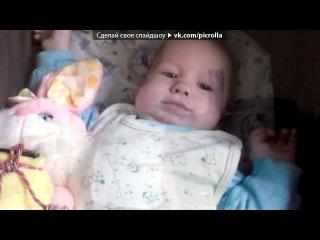 «моя семья» под музыку Песня про сыночка) - Маленький,милый сынишка,как ангелочек в кроватке,чмокает яркой пустышкой,жмурит на солнышке глазки.Пусть он агукает маме.Радуется каждой ласке!Пусть улыбается папе и подрастает,как в сказке!ДАШКА,ПОЗДРАВЛЯЮ))))))))))))). Picrolla