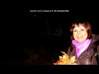 «ت..autumn walks..ت» под музыку Наталья Лагода - Катя-Катенька-Катюша-Катерина. Picrolla