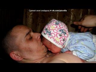 Наш сынуля Данечка под музыку песня про папу - Песня про малыша! - поздравляю с рождением сына!!!!!!. Picrolla