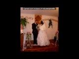 «свадьба моей любимой подружки!!!!!» под музыку *♥♥♥* - самый классный медляк!*. Picrolla