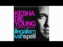 EXCLUSIVE!!! Kesha - Die Young [Ivan Spell Reboot]