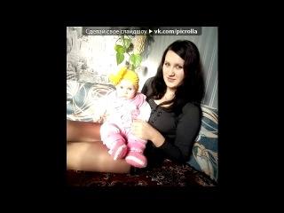 «моя малышка)» под музыку [►] Наталья Власова и Пелагея - Доченька моя. Picrolla