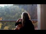 «С моей стены» под музыку ♪Лок-дог - Крики, ласки, она такая милая, хоть и опасная..ручная, смешная, но властная. Ревнивая немного, но ей можно ревновать...Кто бы знал, как я люблю её прощать..скучаю, смотря в окно, а она меня любит..Интересно - За что? . Picrolla