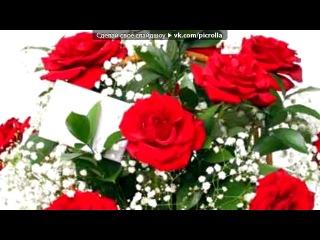 «Цветы» под музыку Для тебя моя любимая - (И пусть тут в песне имеется ввиду смысл про любовь парня к девушке, а я эту песню пос