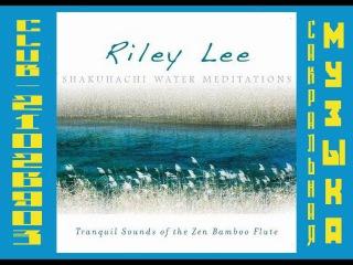 Райли Ли - 2010 - Флейта сякухати. Медитация Воды. \ Riley Lee. Shakuhachi Water Meditations