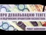 Ринат Зайнуллин про девальвацию тенге и подчинение правителю Казахстана