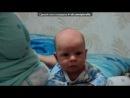 «для видео!» под музыку Любимка наш25.12.2010родился зайчик - Мой маленький мальчик сыну Нику посвящается.