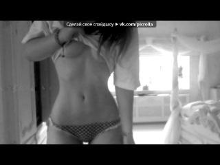«Девушки_18+» под музыку Клуб РАЙ 2011 лето  - [Музыкальные Новинки http://vkontakte.ru/club26646437 ]. Picrolla