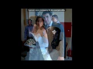 «свадьба» под музыку ЛЮБИМОЙ ДЕВОЧКЕ - Эта песня для моей самой любимой девушки!!!!!!. Picrolla