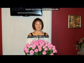 «Д.р. тёти Гали» под музыку Николай Басков - Твой день рождения. Picrolla