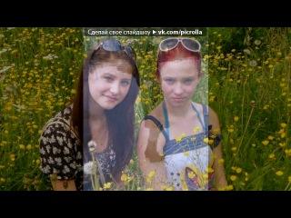 «мои любимы сёстры*» под музыку Сакиш:*:*:* МОЯ! Ты моя самая лучшая подруга)))ты даже мне не подруга а можно сказать сестра настоящая....я тя очень люблю - Ты прекрасней ангела.. Будь счастлива моя любимая :** Сашка чмок:* но всЁ же... НЕТУ у меня,ТЕБЯ дороже.....Пройдут года,но НЕ ЗАБУДЕМ мы друг друга =***. Picrolla