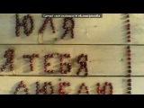 «Картинки только с именами Юльчиков!)» под музыку =))) - ♥ Юля, ты у меня самая самая лучшая подруга*люблю тебя подружка моя)))) Ты мне дорога))). Picrolla