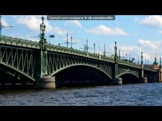 «питер» под музыку 7 Б - Есть город на Неве, я там ещё ни разу не был. Есть город на Неве, я там бываю во сне, Санкт-Петербург,Петроград,Ленинград, Разводные мосты,живые каменные львы. Зимним светом полярной звезды, Отражение клада со дна Невы, Звездный парад,мелодии белых ночей.. Picrolla