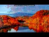 «Осень» под музыку Природа- - восхитительная мелодия(то, что я очень люблю слушать). Picrolla
