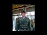 «Я в армии!» под музыку Армия - В военкомате случай был седой парнишка приходил ( Я видел смерть я видел бой, домой вернулся я живой, но там меня уже никто не ждет. Любимая моя с другим, и в этом мире я один, а там мои друзья штурмуют дзот. (Чечня в огне - второй Афган). Picrolla