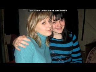«самые-самые хорошие)))***!» под музыку Маня - Подруги (2010). Picrolla