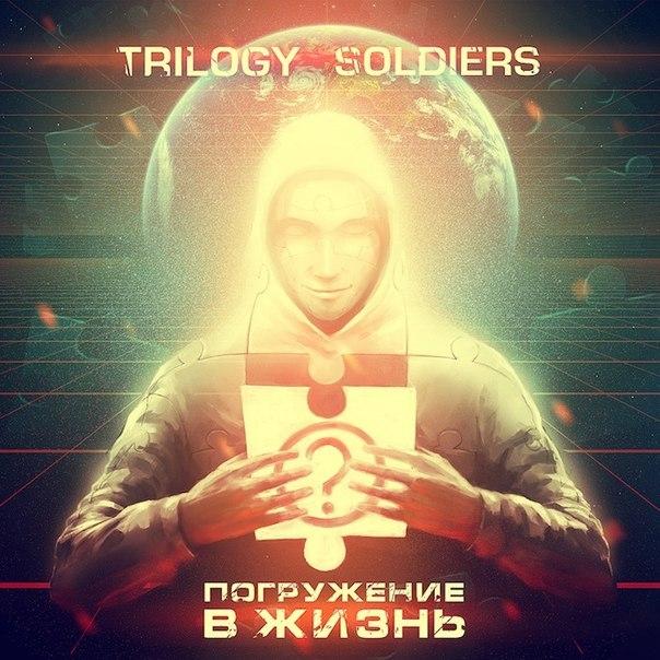 Trilogy Soldiers - Погружение в Жизнь (2013)